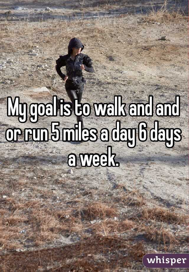 My goal is to walk and and or run 5 miles a day 6 days a week.