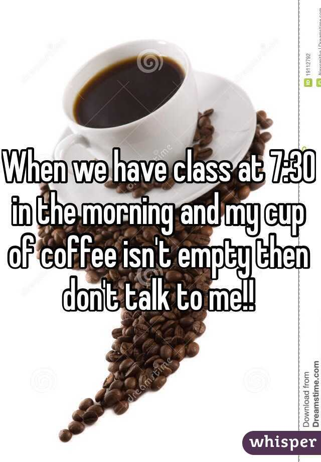 When we have class at 7:30 in the morning and my cup of coffee isn't empty then don't talk to me!!