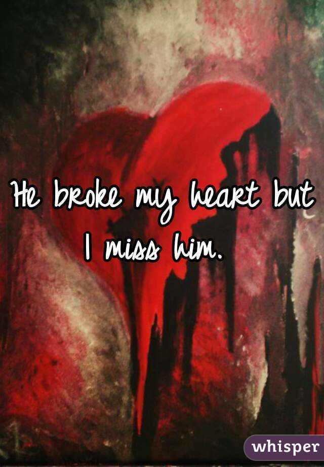 He broke my heart but I miss him.