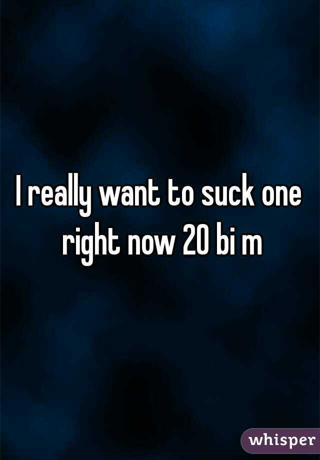 I really want to suck one right now 20 bi m