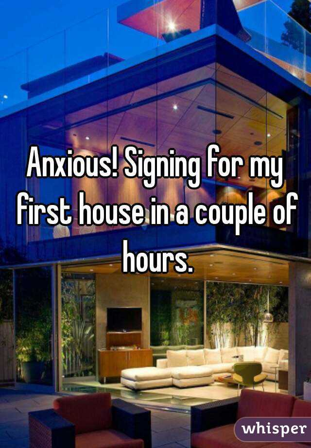 Anxious! Signing for my first house in a couple of hours.