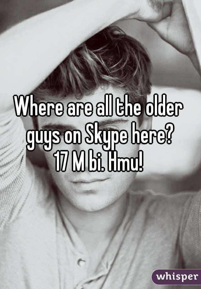 Where are all the older guys on Skype here? 17 M bi. Hmu!