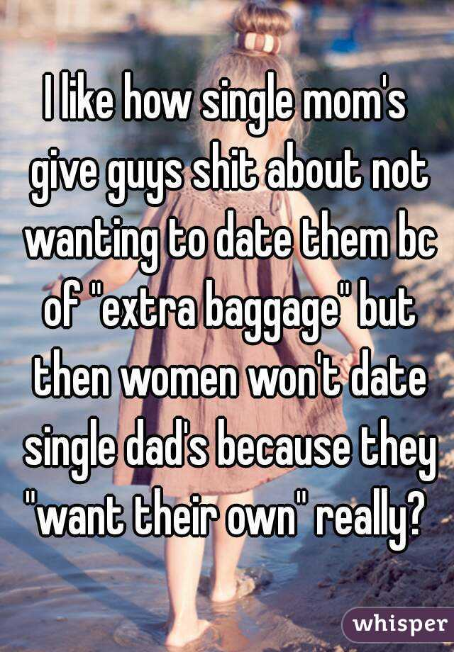 "I like how single mom's give guys shit about not wanting to date them bc of ""extra baggage"" but then women won't date single dad's because they ""want their own"" really?"