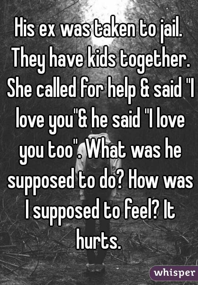 """His ex was taken to jail. They have kids together. She called for help & said """"I love you""""& he said """"I love you too"""". What was he supposed to do? How was I supposed to feel? It hurts."""