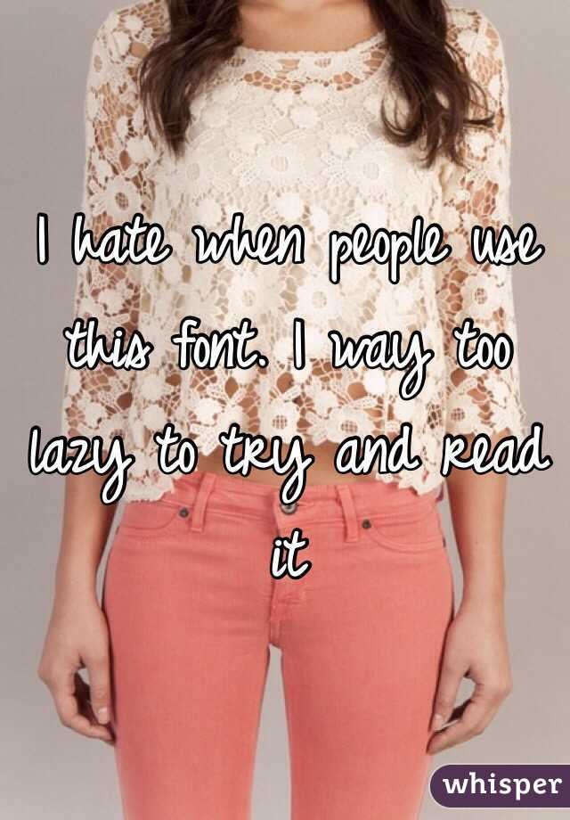 I hate when people use this font. I way too lazy to try and read it