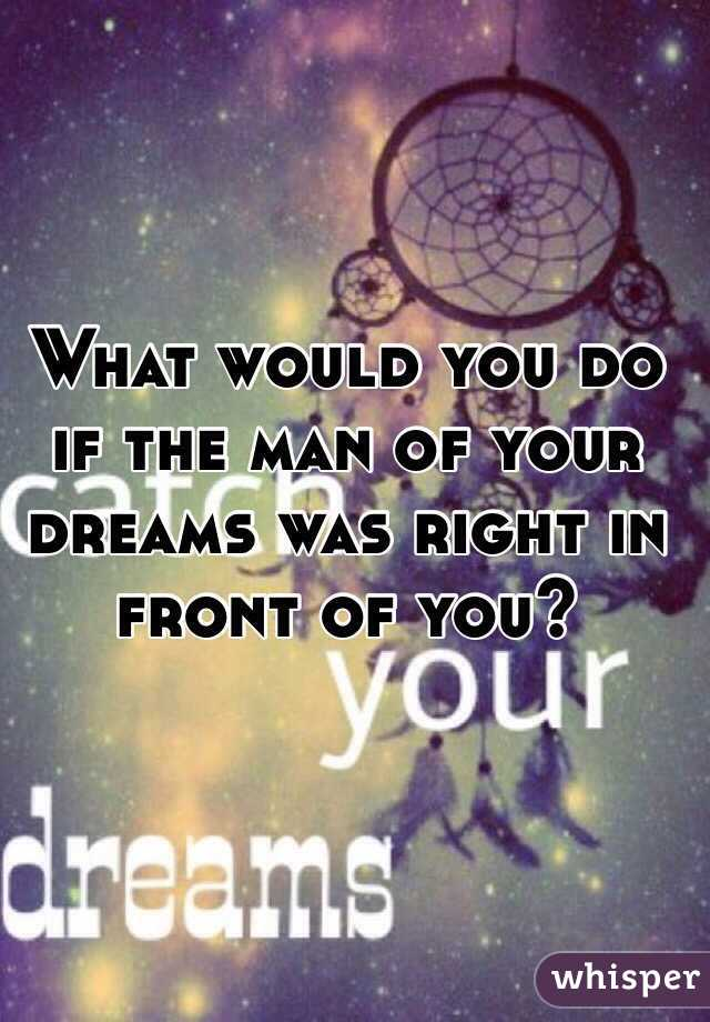 What would you do if the man of your dreams was right in front of you?