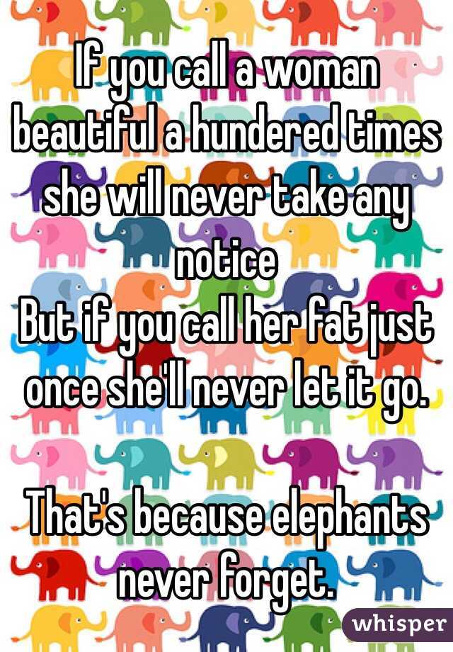 If you call a woman beautiful a hundered times she will never take any notice But if you call her fat just once she'll never let it go.  That's because elephants never forget.