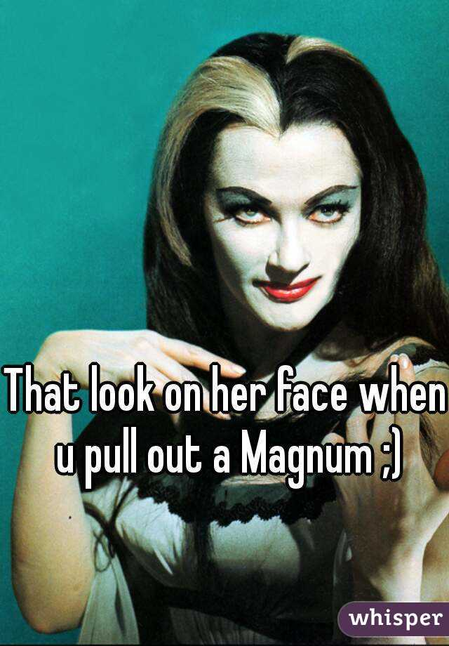 That look on her face when u pull out a Magnum ;)