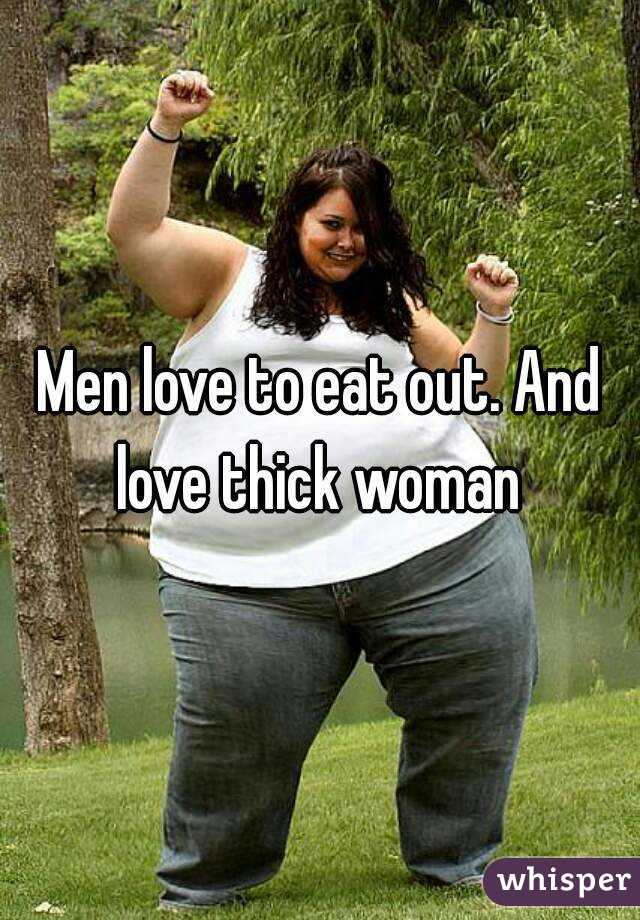 Men love to eat out. And love thick woman