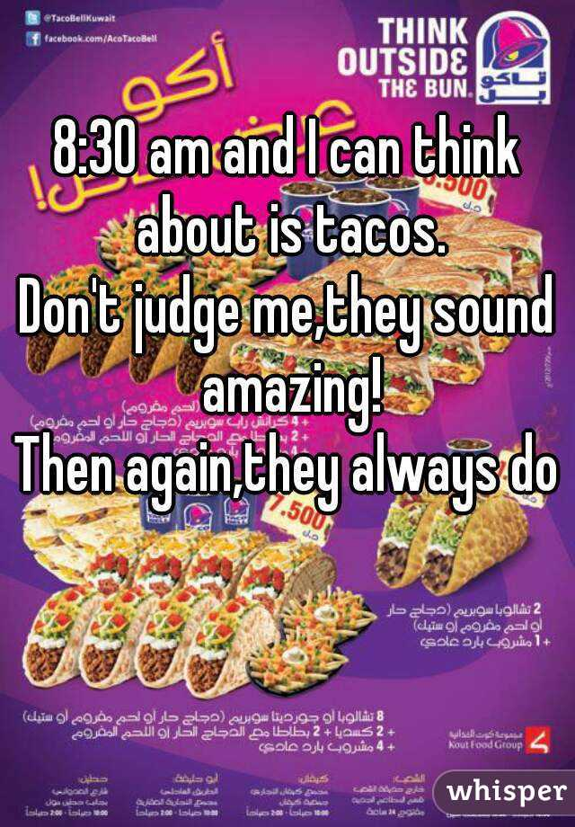 8:30 am and I can think about is tacos. Don't judge me,they sound amazing! Then again,they always do