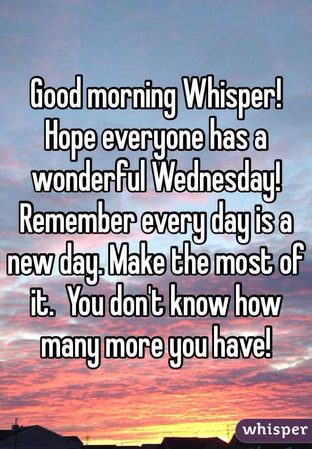 Good morning Whisper!  Hope everyone has a wonderful Wednesday! Remember every day is a new day. Make the most of it.  You don't know how many more you have!