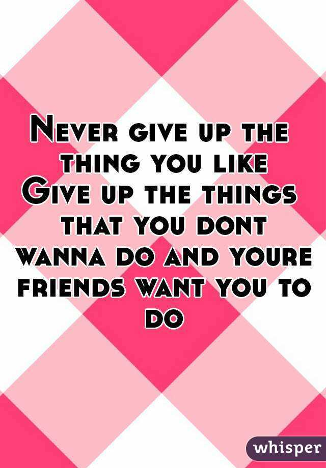 Never give up the thing you like Give up the things that you dont wanna do and youre friends want you to do