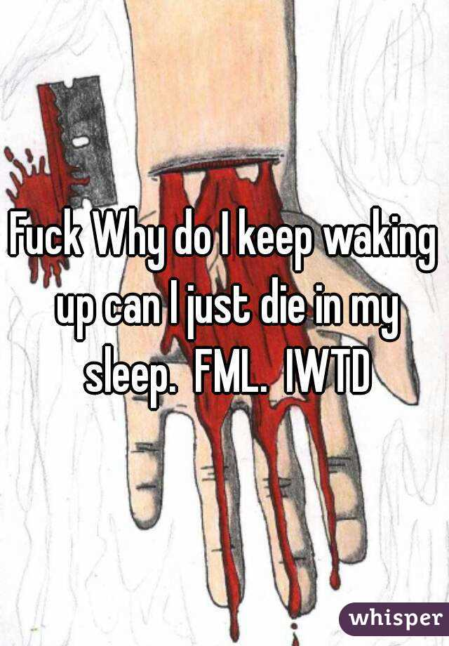 Fuck Why do I keep waking up can I just die in my sleep.  FML.  IWTD