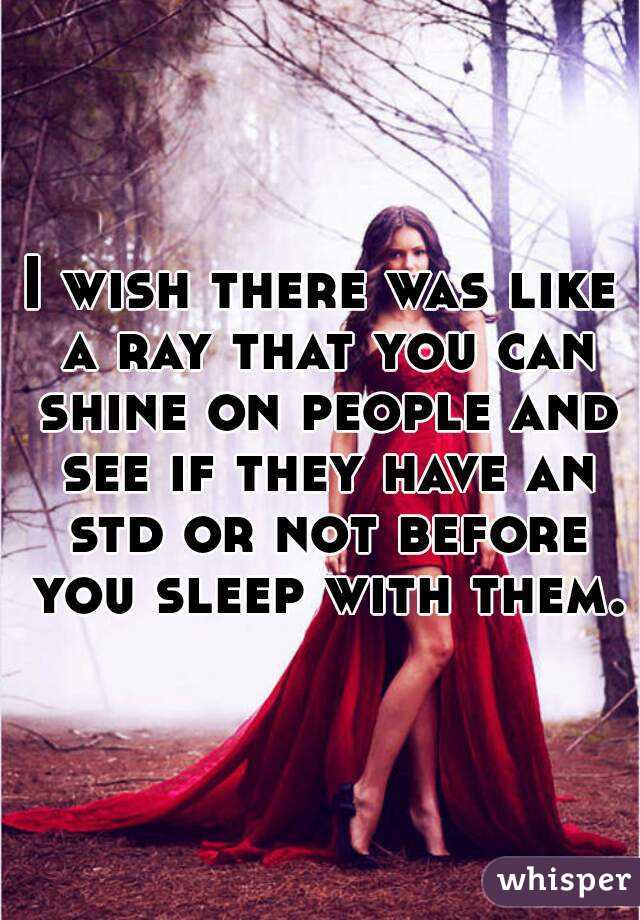 I wish there was like a ray that you can shine on people and see if they have an std or not before you sleep with them.
