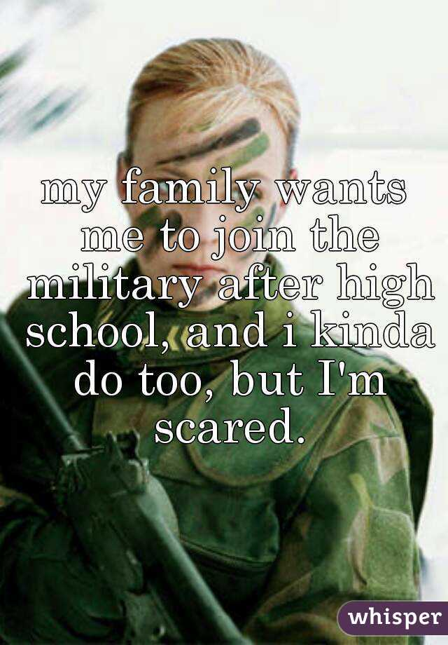 my family wants me to join the military after high school, and i kinda do too, but I'm scared.