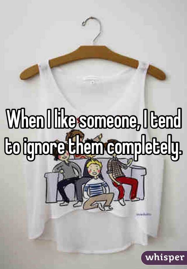 When I like someone, I tend to ignore them completely.