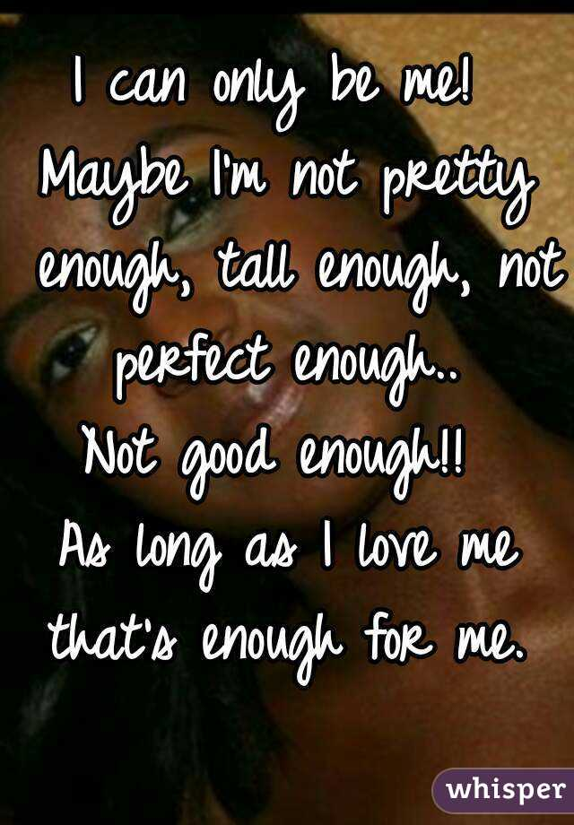 I can only be me!  Maybe I'm not pretty enough, tall enough, not perfect enough..  Not good enough!!  As long as I love me that's enough for me.