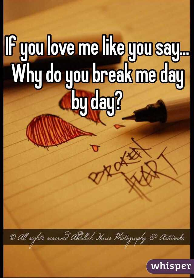 If you love me like you say... Why do you break me day by day?