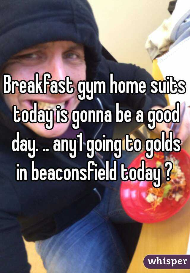 Breakfast gym home suits today is gonna be a good day. .. any1 going to golds in beaconsfield today ?