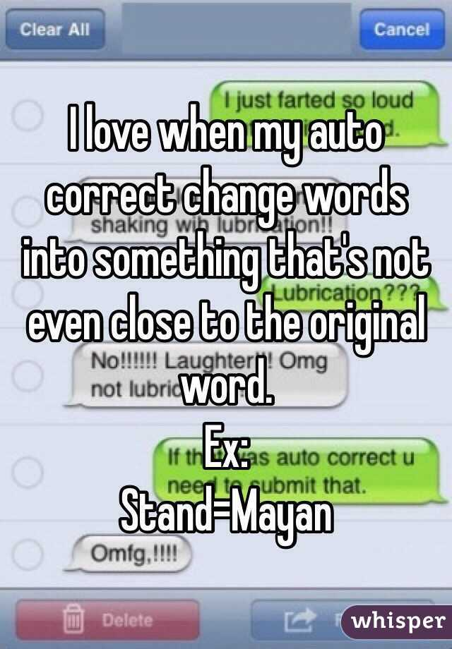 I love when my auto correct change words into something that's not even close to the original word. Ex: Stand=Mayan