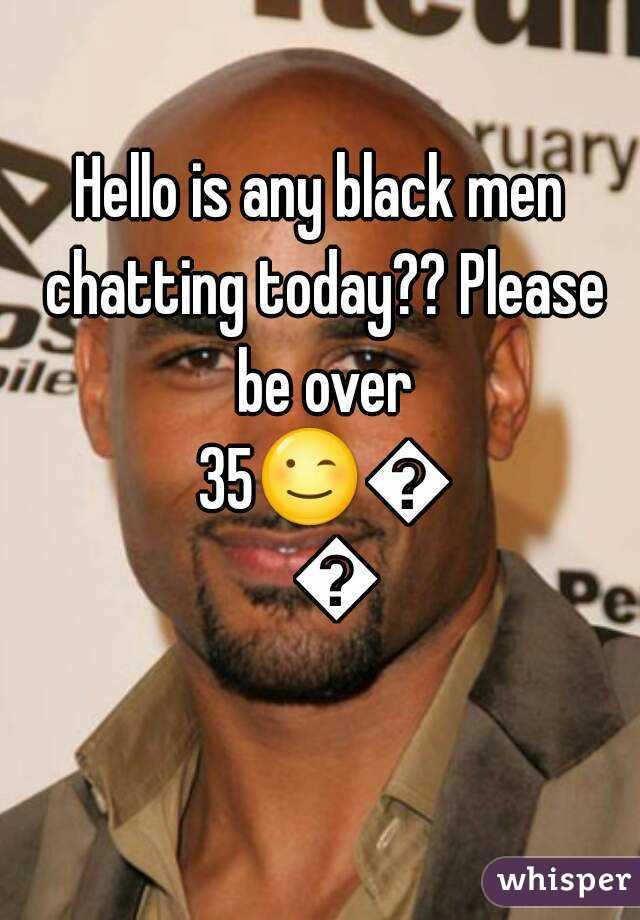 Hello is any black men chatting today?? Please be over 35😉😉😉