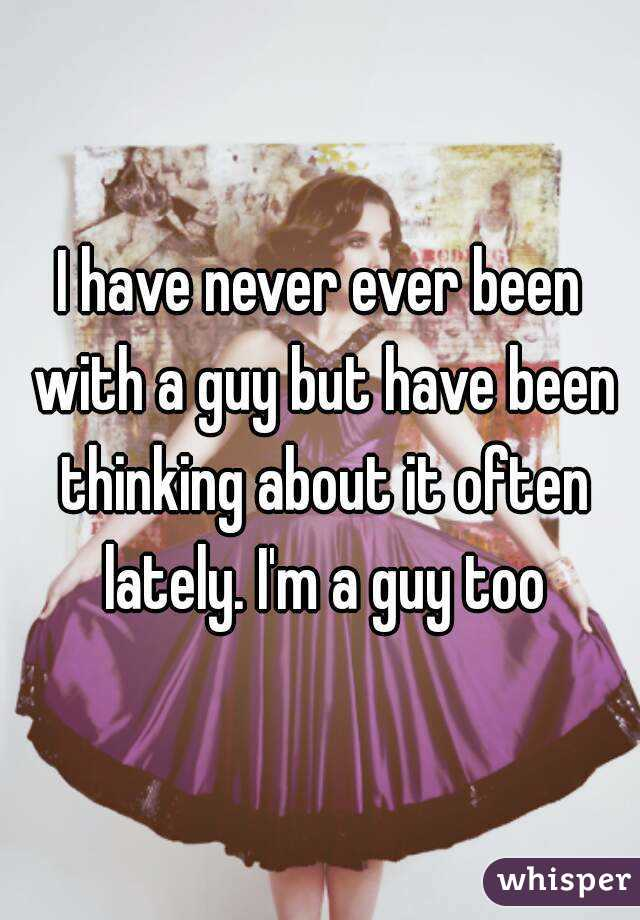 I have never ever been with a guy but have been thinking about it often lately. I'm a guy too
