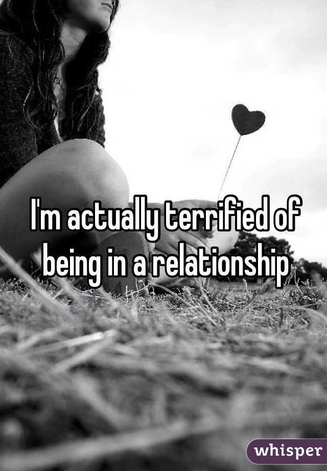 I'm actually terrified of being in a relationship
