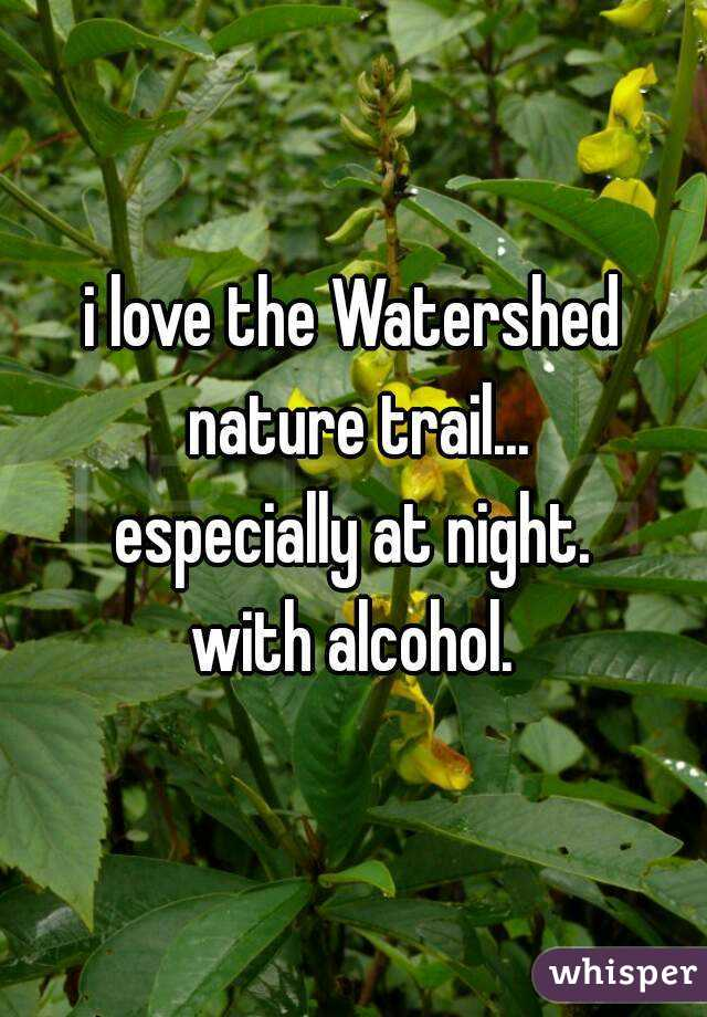 i love the Watershed nature trail... especially at night. with alcohol.