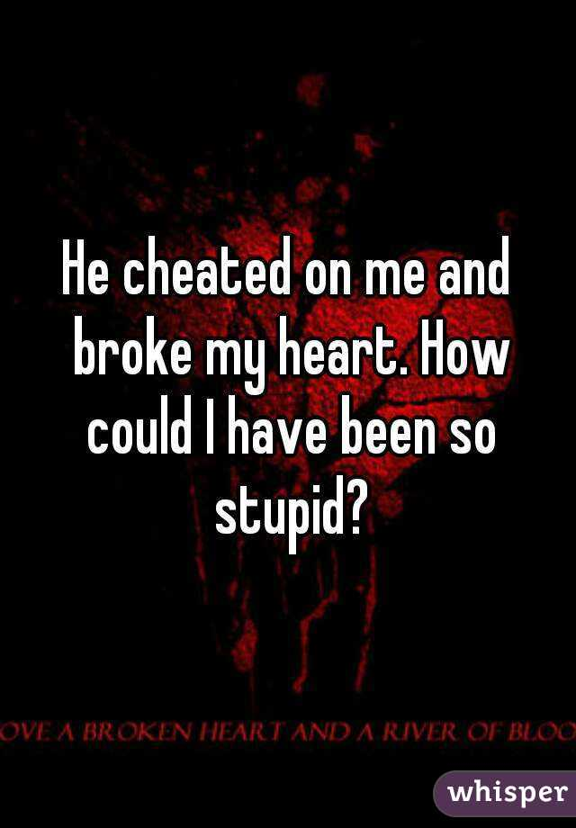 He cheated on me and broke my heart. How could I have been so stupid?