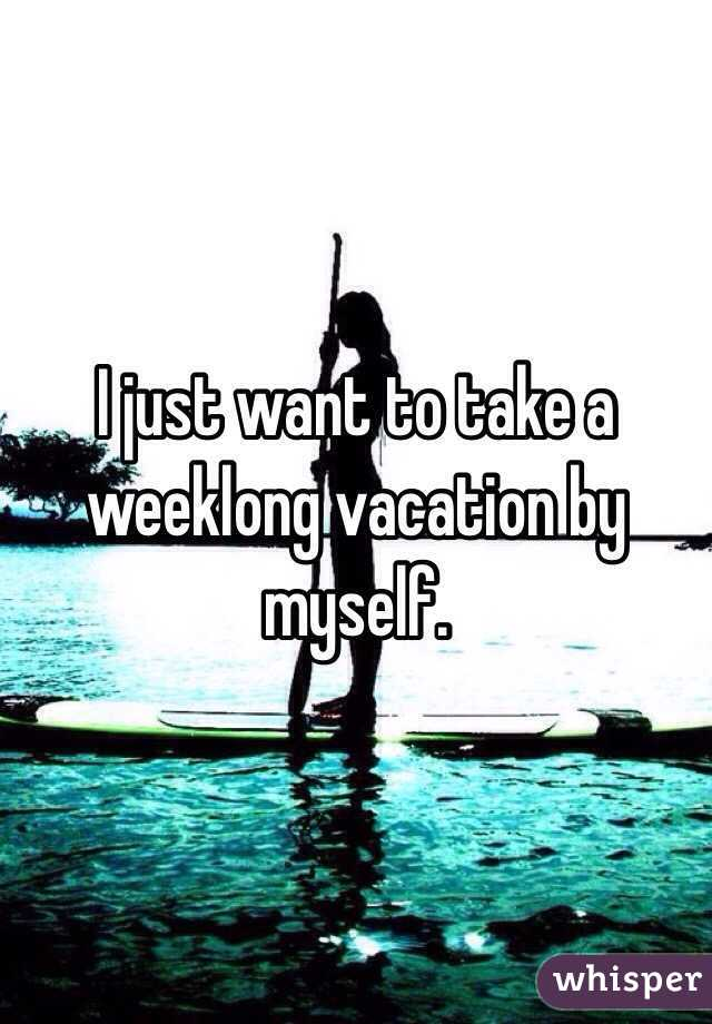 I just want to take a weeklong vacation by myself.