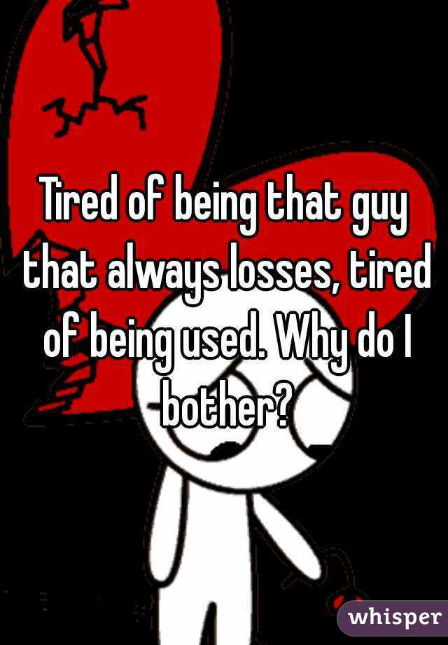 Tired of being that guy that always losses, tired of being used. Why do I bother?