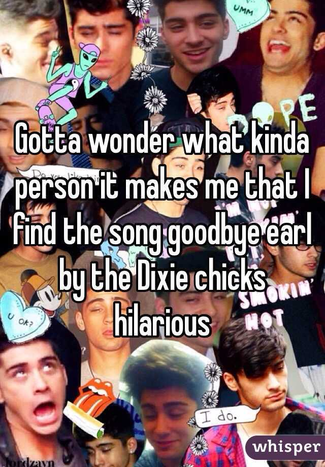 Gotta wonder what kinda person it makes me that I find the song goodbye earl by the Dixie chicks hilarious