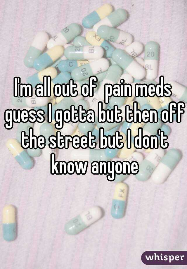 I'm all out of  pain meds guess I gotta but then off the street but I don't know anyone