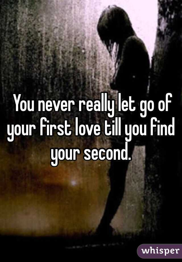 You never really let go of your first love till you find your second.