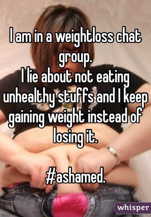 I am in a weightloss chat group.  I lie about not eating unhealthy stuffs and I keep gaining weight instead of losing it.   #ashamed.