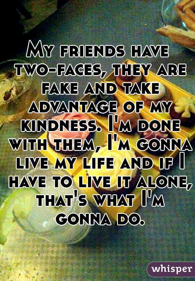 My friends have two-faces, they are fake and take advantage of my kindness. I'm done with them, I'm gonna live my life and if I have to live it alone, that's what I'm gonna do.