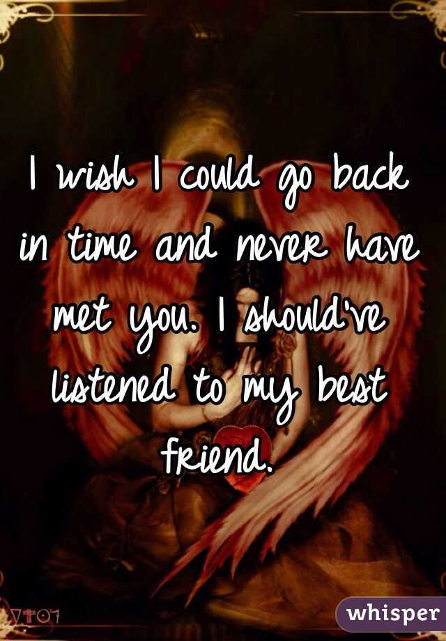I wish I could go back in time and never have met you. I should've listened to my best friend.
