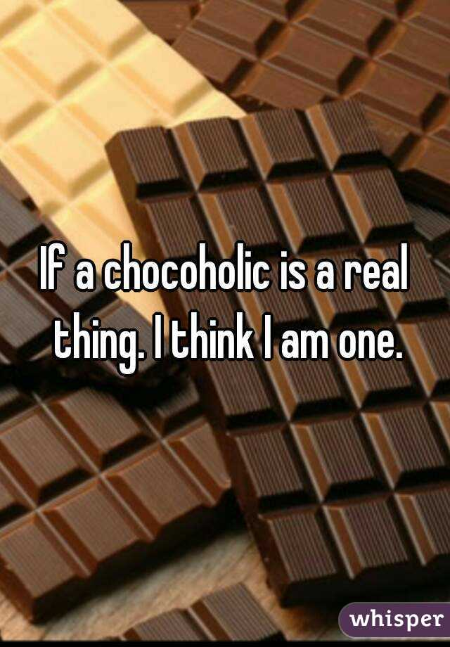 If a chocoholic is a real thing. I think I am one.