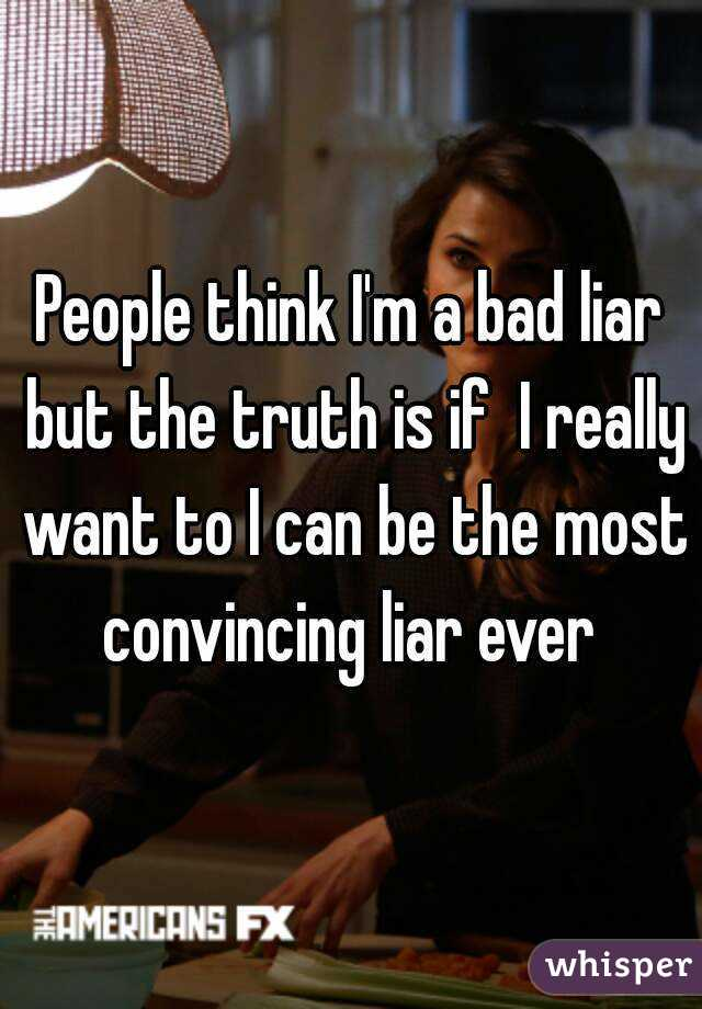 People think I'm a bad liar but the truth is if  I really want to I can be the most convincing liar ever