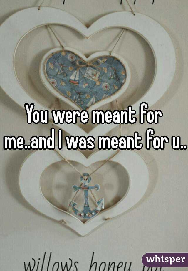 You were meant for me..and I was meant for u..