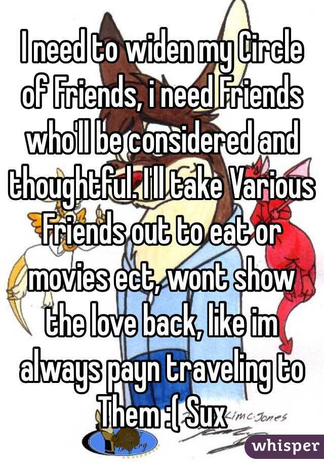 I need to widen my Circle of Friends, i need Friends who'll be considered and thoughtful. I'll take Various Friends out to eat or movies ect, wont show the love back, like im always payn traveling to Them :( Sux