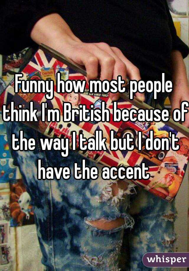 Funny how most people think I'm British because of the way I talk but I don't have the accent