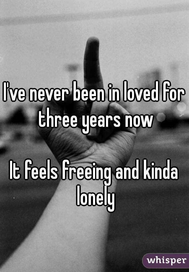 I've never been in loved for three years now  It feels freeing and kinda lonely