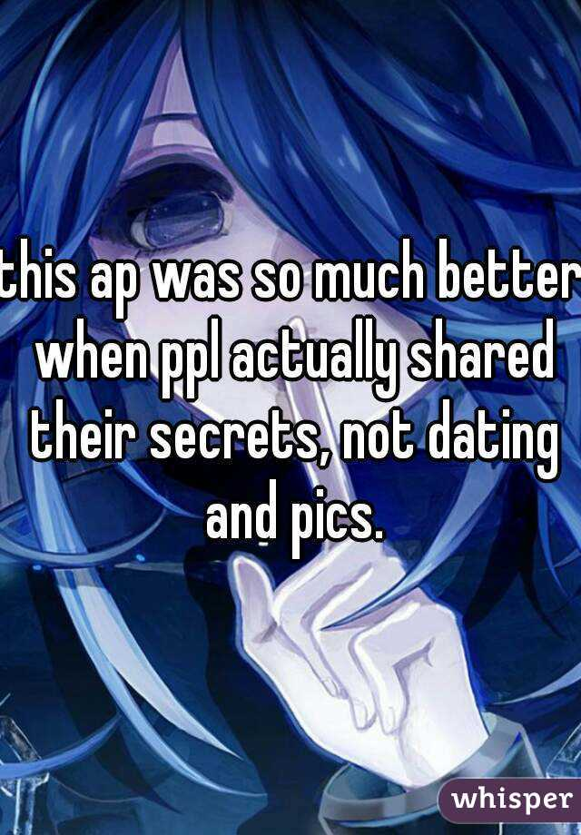 this ap was so much better when ppl actually shared their secrets, not dating and pics.