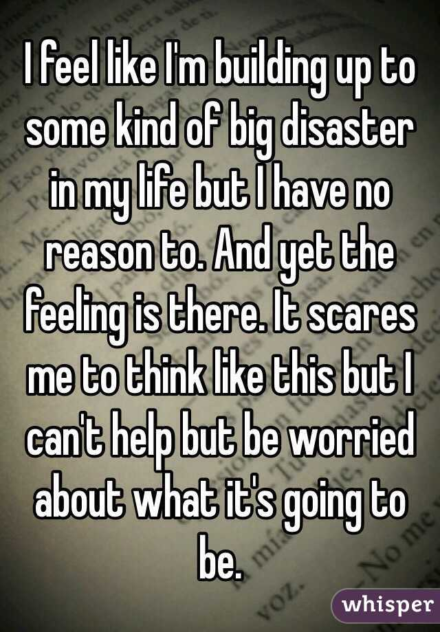 I feel like I'm building up to some kind of big disaster in my life but I have no reason to. And yet the feeling is there. It scares me to think like this but I can't help but be worried about what it's going to be.