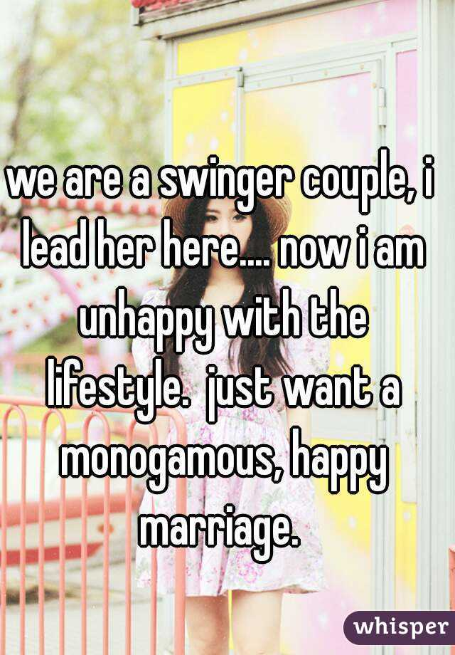 we are a swinger couple, i lead her here.... now i am unhappy with the lifestyle.  just want a monogamous, happy marriage.