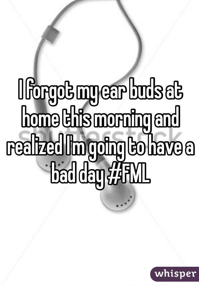 I forgot my ear buds at home this morning and realized I'm going to have a bad day #FML