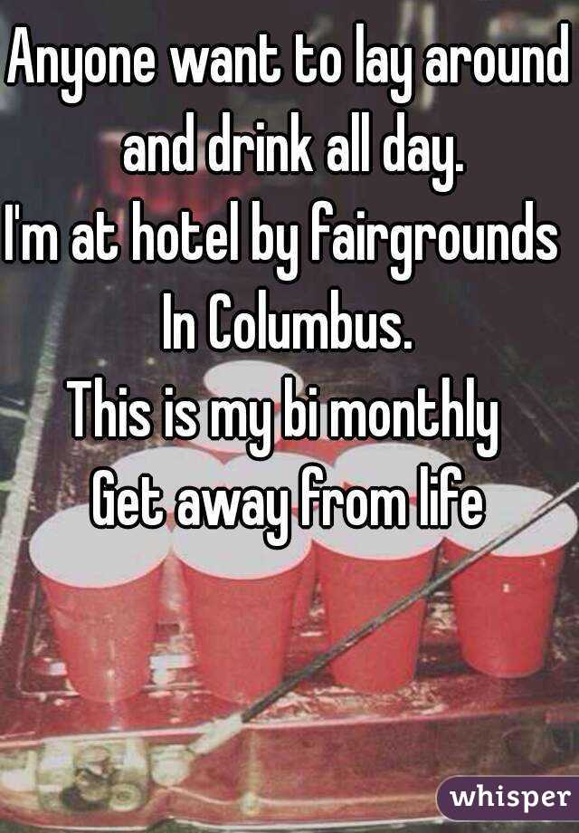 Anyone want to lay around and drink all day. I'm at hotel by fairgrounds  In Columbus. This is my bi monthly  Get away from life