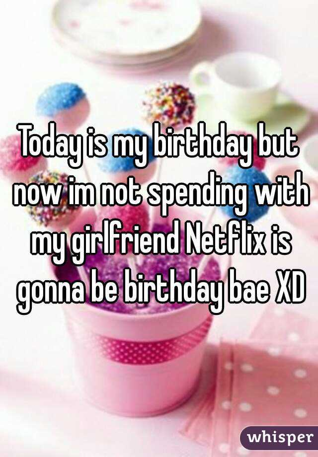 Today is my birthday but now im not spending with my girlfriend Netflix is gonna be birthday bae XD