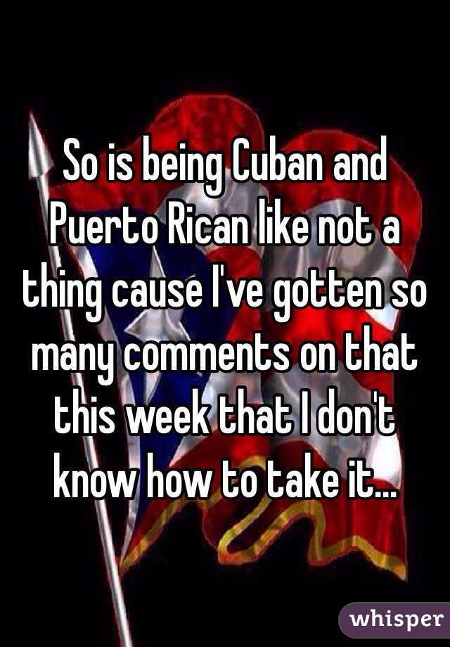 So is being Cuban and Puerto Rican like not a thing cause I've gotten so many comments on that this week that I don't know how to take it...